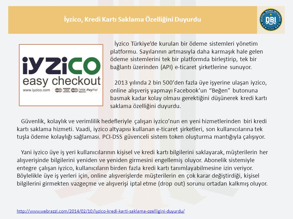 http://www.webrazzi.com/2014/02/10/iyzico-kredi-karti-saklama-ozelligini-duyurdu/ İyzico, Kredi Kartı Saklama Özelliğini Duyurdu İyzico Türkiye'de kurulan bir ödeme sistemleri yönetim platformu.