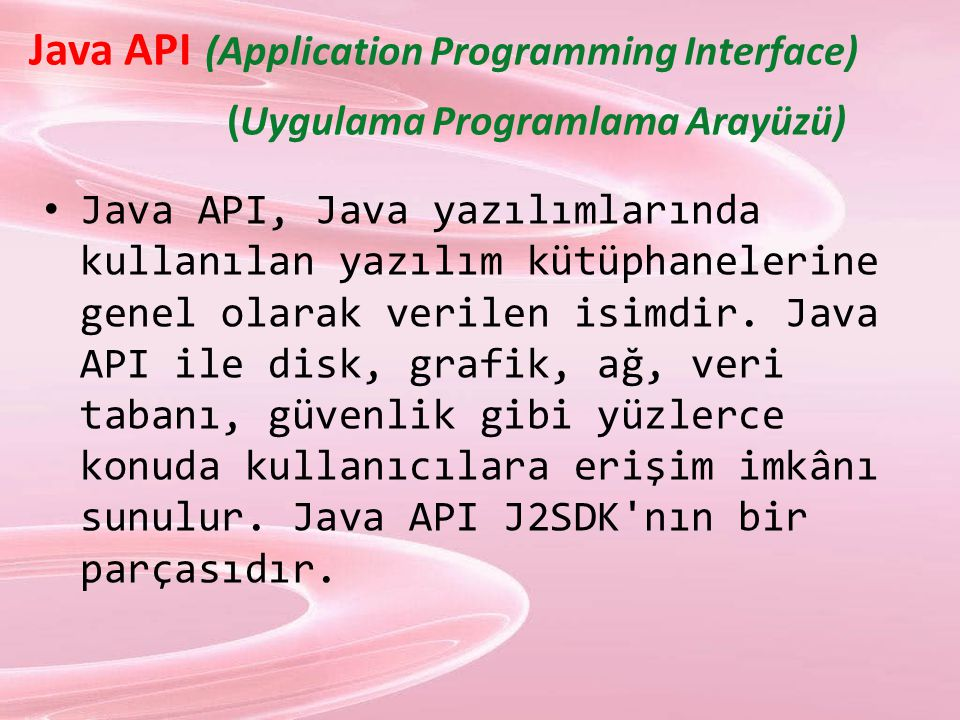  Java API (Application Programming Interface) (Uygulama Programlama Arayüzü) Java API, Java yazılımlarında kullanılan yazılım kütüphanelerine genel olarak verilen isimdir.