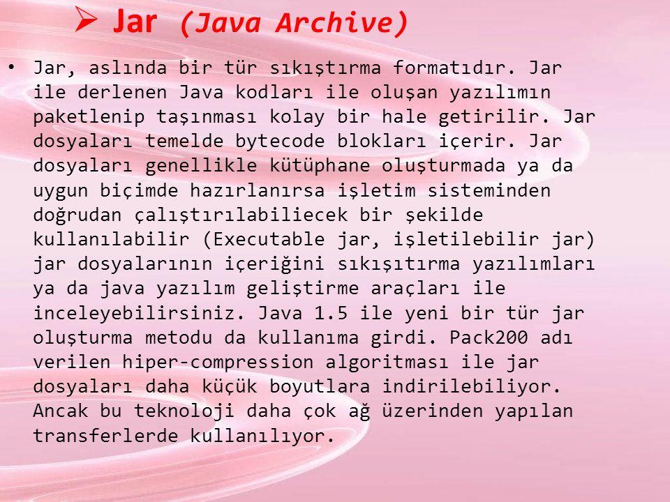  Jar (Java Archive) Jar, aslında bir tür sıkıştırma formatıdır. Jar ile derlenen Java kodları ile oluşan yazılımın paketlenip taşınması kolay bir hal