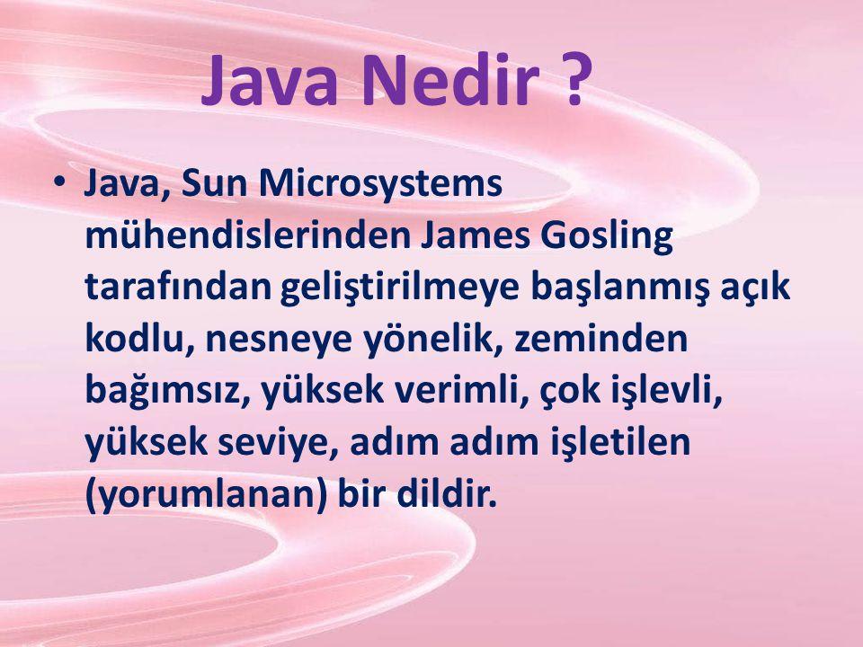 Java Nedir ? Java, Sun Microsystems mühendislerinden James Gosling tarafından geliştirilmeye başlanmış açık kodlu, nesneye yönelik, zeminden bağımsız,
