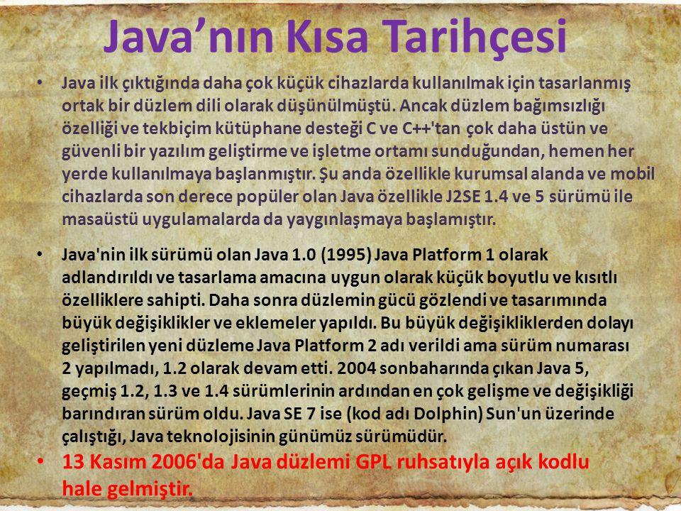Java'nın Kısa Tarihçesi Java ilk çıktığında daha çok küçük cihazlarda kullanılmak için tasarlanmış ortak bir düzlem dili olarak düşünülmüştü. Ancak dü