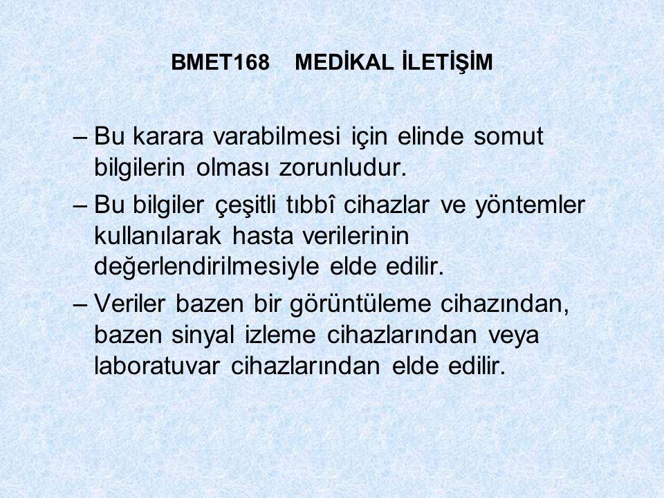 BMET168 MEDİKAL İLETİŞİM –Bu karara varabilmesi için elinde somut bilgilerin olması zorunludur. –Bu bilgiler çeşitli tıbbî cihazlar ve yöntemler kulla