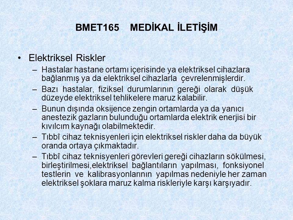 BMET165 MEDİKAL İLETİŞİM Elektriksel Riskler –Hastalar hastane ortamı içerisinde ya elektriksel cihazlara bağlanmış ya da elektriksel cihazlarla çevre