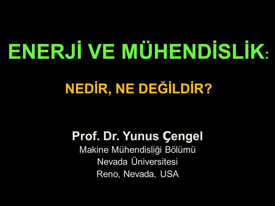 ENERJİ VE MÜHENDİSLİK : NEDİR, NE DEĞİLDİR? Prof. Dr. Yunus Ç engel Makine Mühendisliği Bölümü Nevada Üniversitesi Reno, Nevada, USA