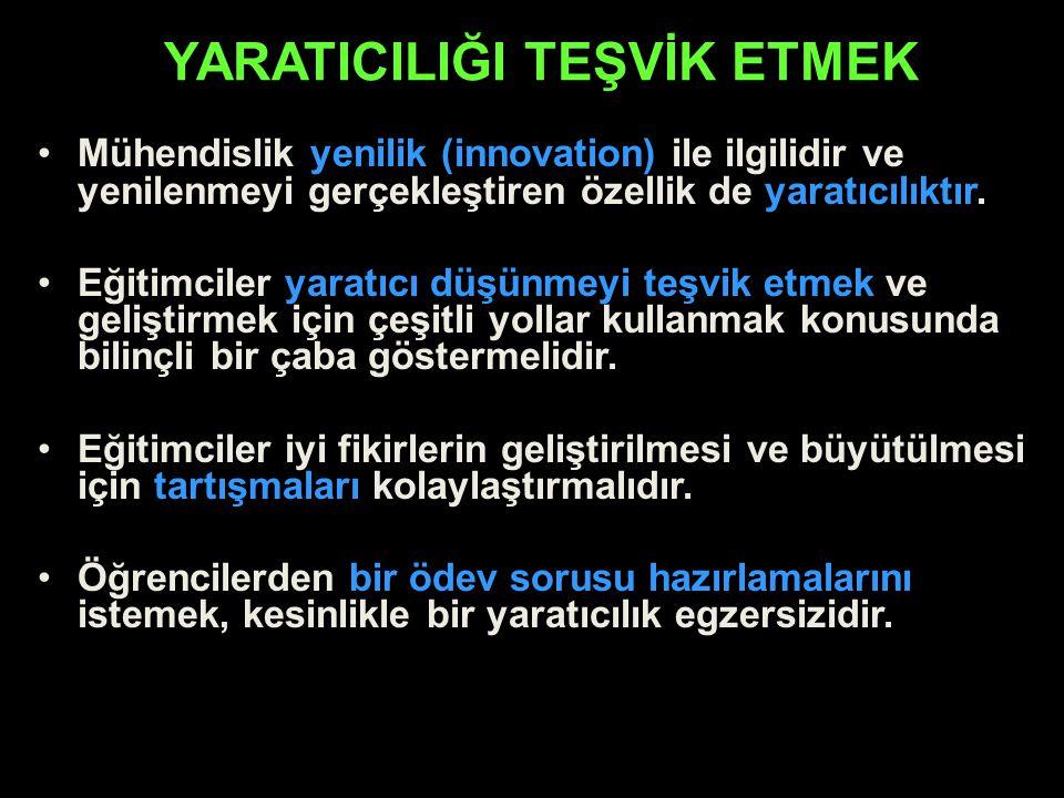 YARATICILIĞI TEŞVİK ETMEK Mühendislik yenilik (innovation) ile ilgilidir ve yenilenmeyi gerçekleştiren özellik de yaratıcılıktır. Eğitimciler yaratıcı
