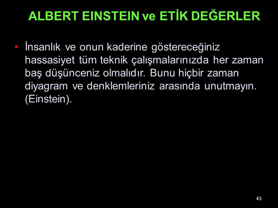 43 ALBERT EINSTEIN ve ETİK DEĞERLER İnsanlık ve onun kaderine göstereceğiniz hassasiyet tüm teknik çalışmalarınızda her zaman baş düşünceniz olmalıdır