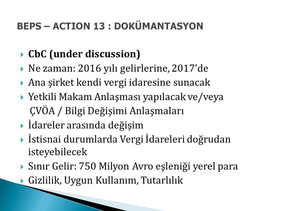  CbC (under discussion)  Ne zaman: 2016 yılı gelirlerine, 2017'de  Ana şirket kendi vergi idaresine sunacak  Yetkili Makam Anlaşması yapılacak ve/