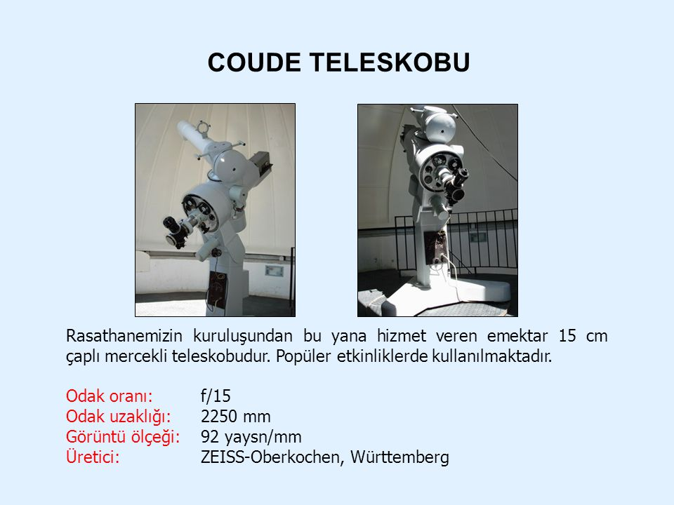 COUDE TELESKOBU Rasathanemizin kuruluşundan bu yana hizmet veren emektar 15 cm çaplı mercekli teleskobudur. Popüler etkinliklerde kullanılmaktadır. Od