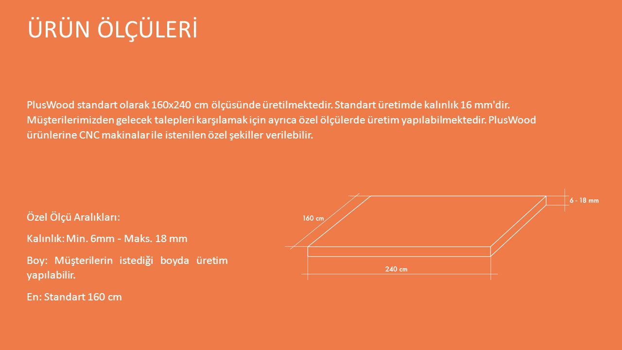 ÜRÜN ÖLÇÜLERİ Özel Ölçü Aralıkları: Kalınlık: Min. 6mm - Maks. 18 mm Boy: Müşterilerin istediği boyda üretim yapılabilir. En: Standart 160 cm PlusWood