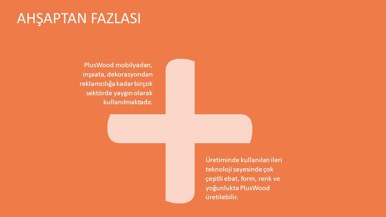 AHŞAPTAN FAZLASI PlusWood mobilyadan, inşaata, dekorasyondan reklamcılığa kadar birçok sektörde yaygın olarak kullanılmaktadır. Üretiminde kullanılan
