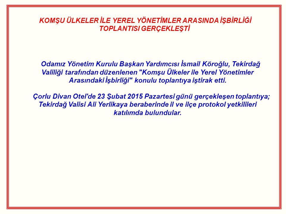 KOMŞU ÜLKELER İLE YEREL YÖNETİMLER ARASINDA İŞBİRLİĞİ TOPLANTISI GERÇEKLEŞTİ Odamız Yönetim Kurulu Başkan Yardımcısı İsmail Köroğlu, Tekirdağ Valiliği