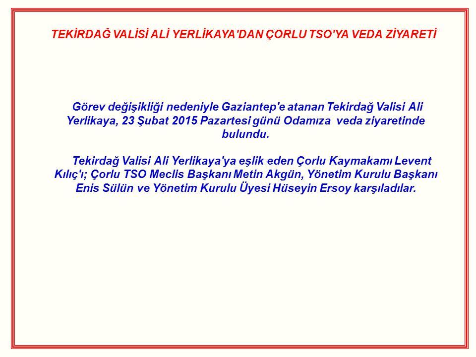 TEKİRDAĞ VALİSİ ALİ YERLİKAYA'DAN ÇORLU TSO'YA VEDA ZİYARETİ Görev değişikliği nedeniyle Gaziantep'e atanan Tekirdağ Valisi Ali Yerlikaya, 23 Şubat 20