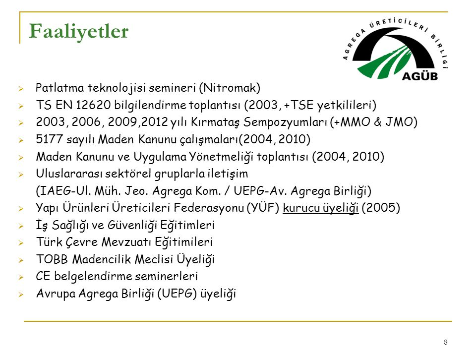 9  Türkiye Agrega Envanteri Projesi  Üreticiler  Kaynaklar, Kayaç çeşitleri  Potansiyel,  Üretim verileri  TS EN 12620 bilgilendirme toplantıları  CE Belgelendirme eğitim toplantıları  İş Sağlığı ve Güvenliği Mevzuatı ve İşletmelerde oluşturulacak Risk Analizi uygulamaları eğitim seminerleri  Türkiye'de Agrega Madenciliğinin Gerçekleri raporunun hazırlanarak basın toplantısı ile duyurulması  Madencilik Platformu çalışmaları (2009) Proje ve Aktiviteler