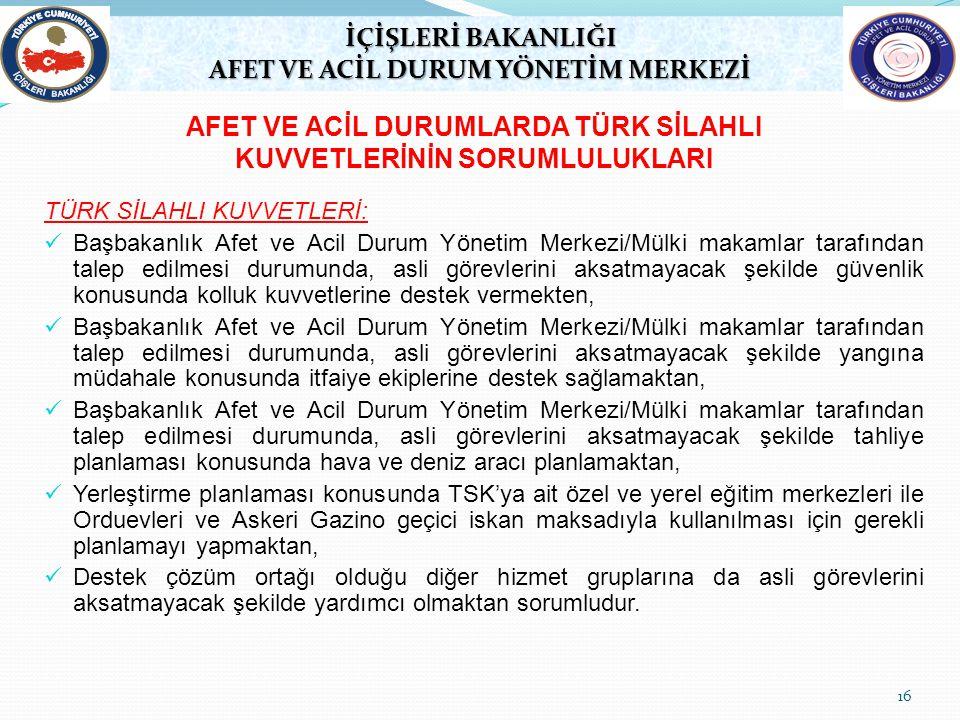 16 TÜRK SİLAHLI KUVVETLERİ: Başbakanlık Afet ve Acil Durum Yönetim Merkezi/Mülki makamlar tarafından talep edilmesi durumunda, asli görevlerini aksatm