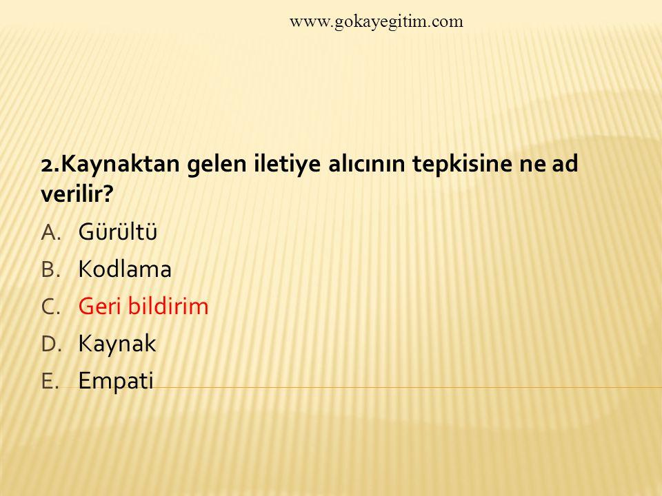 www.gokayegitim.com 2.Kaynaktan gelen iletiye alıcının tepkisine ne ad verilir.