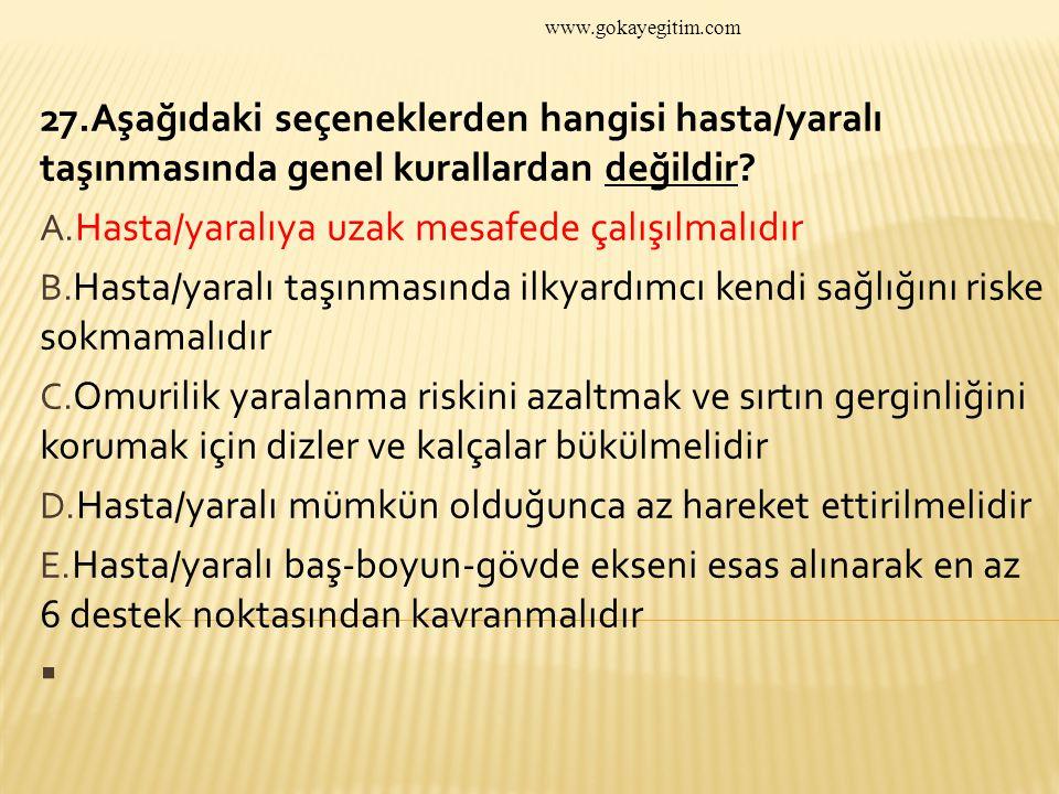 www.gokayegitim.com 27.Aşağıdaki seçeneklerden hangisi hasta/yaralı taşınmasında genel kurallardan değildir.