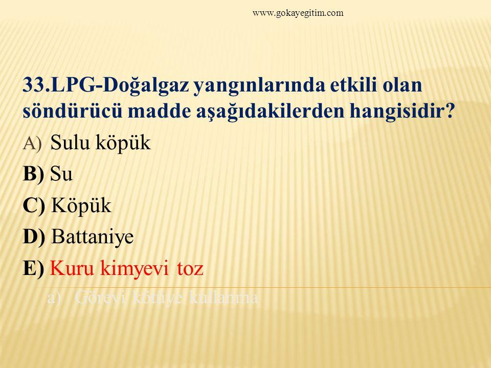 www.gokayegitim.com 33.LPG-Doğalgaz yangınlarında etkili olan söndürücü madde aşağıdakilerden hangisidir.