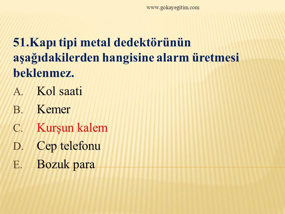 www.gokayegitim.com 51.Kapı tipi metal dedektörünün aşağıdakilerden hangisine alarm üretmesi beklenmez.