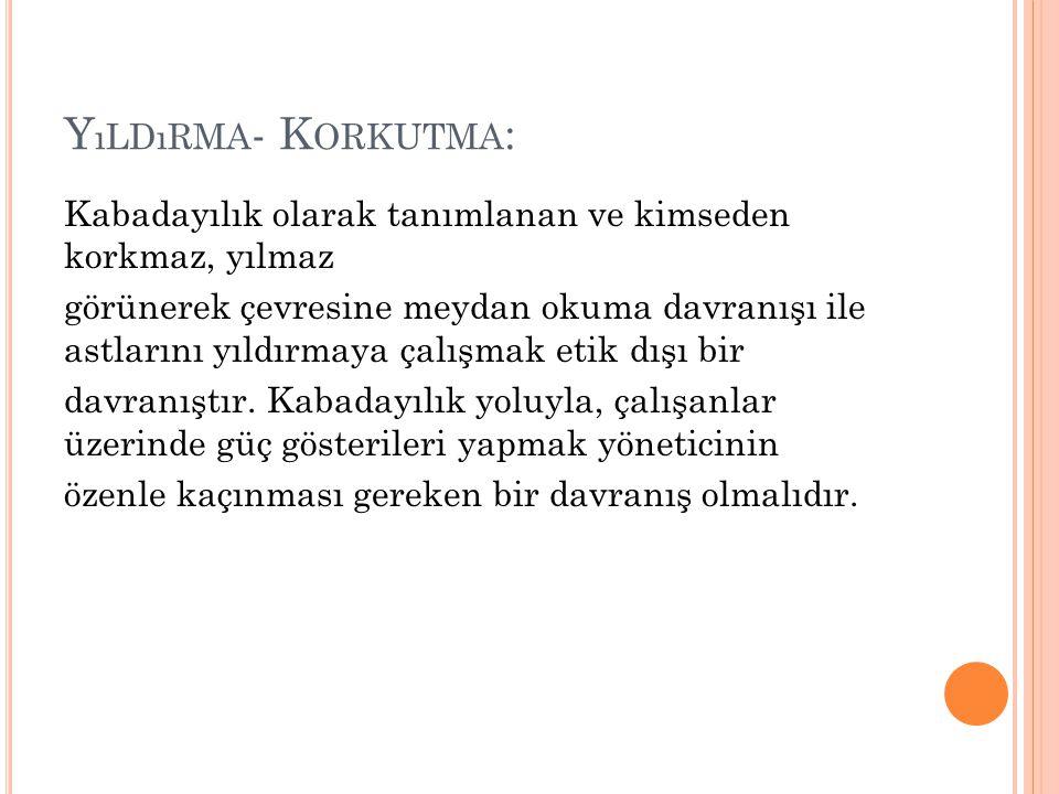 Y ıLDıRMA - K ORKUTMA : Kabadayılık olarak tanımlanan ve kimseden korkmaz, yılmaz görünerek çevresine meydan okuma davranışı ile astlarını yıldırmaya çalışmak etik dışı bir davranıştır.