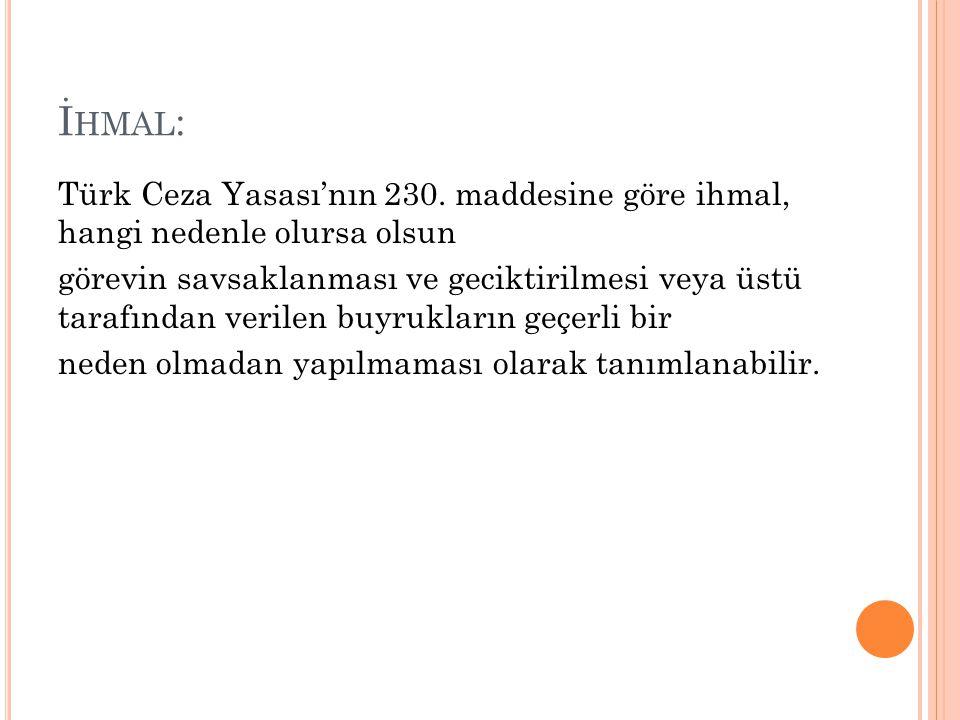 İ HMAL : Türk Ceza Yasası'nın 230. maddesine göre ihmal, hangi nedenle olursa olsun görevin savsaklanması ve geciktirilmesi veya üstü tarafından veril