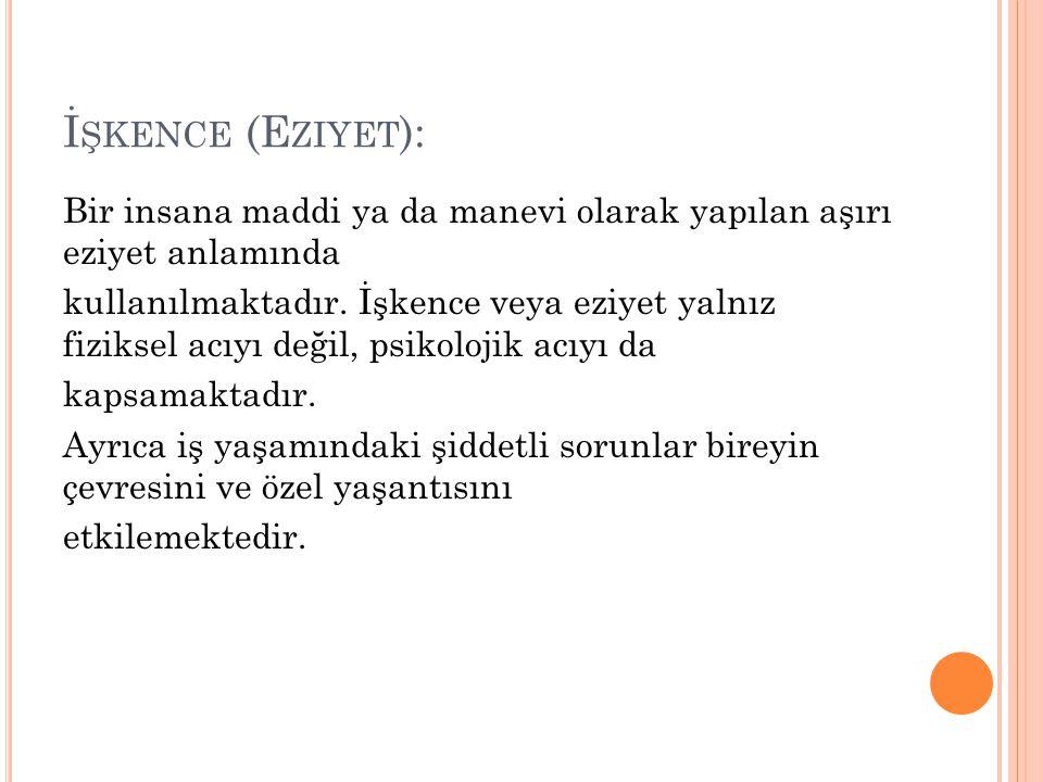 İ ŞKENCE (E ZIYET ): Bir insana maddi ya da manevi olarak yapılan aşırı eziyet anlamında kullanılmaktadır.