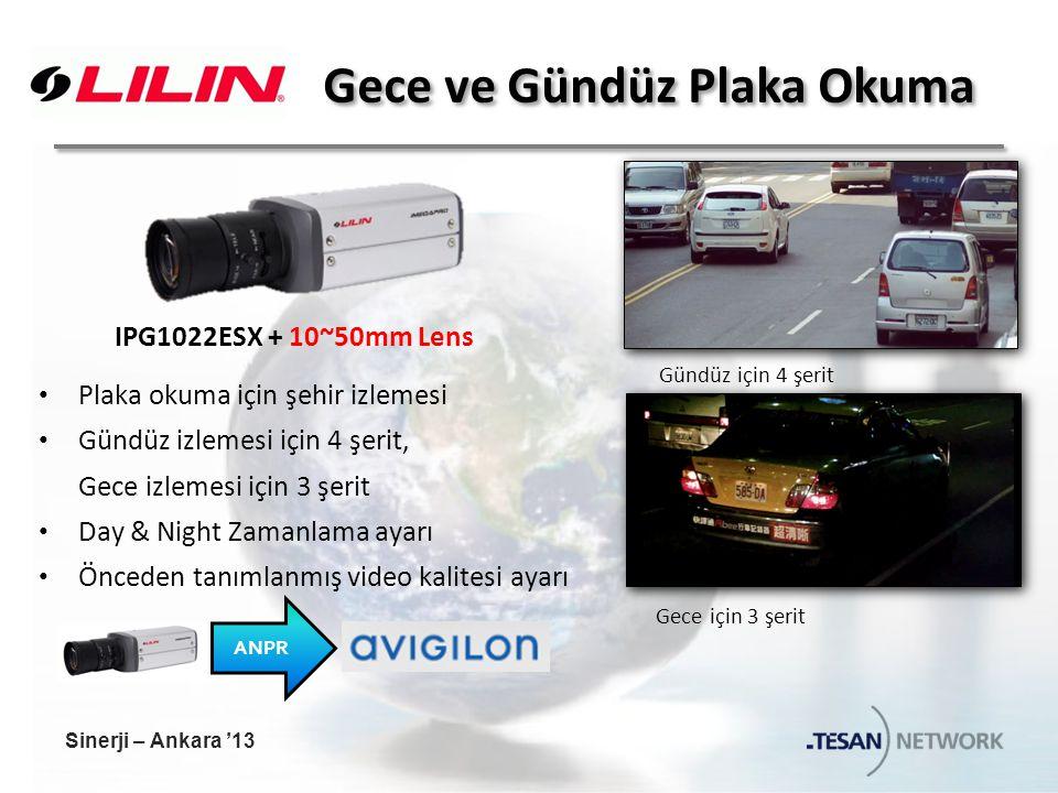Gece ve Gündüz Plaka Okuma Plaka okuma için şehir izlemesi Gündüz izlemesi için 4 şerit, Gece izlemesi için 3 şerit Day & Night Zamanlama ayarı Önceden tanımlanmış video kalitesi ayarı ANPR Gündüz için 4 şerit Gece için 3 şerit IPG1022ESX + 10~50mm Lens Sinerji – Ankara '13