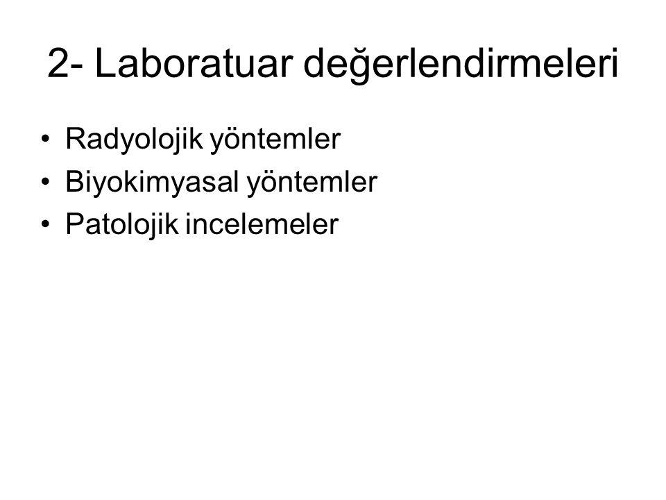 2- Laboratuar değerlendirmeleri Radyolojik yöntemler Biyokimyasal yöntemler Patolojik incelemeler