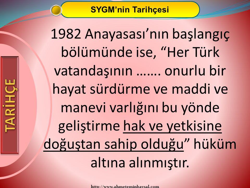 """http://www.ahmeteminbaysal.com SYGM'nin Tarihçesi 1982 Anayasası'nın başlangıç bölümünde ise, """"Her Türk vatandaşının ……. onurlu bir hayat sürdürme ve"""