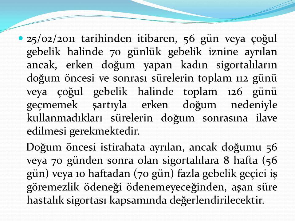 25/02/2011 tarihinden itibaren, 56 gün veya çoğul gebelik halinde 70 günlük gebelik iznine ayrılan ancak, erken doğum yapan kadın sigortalıların doğum