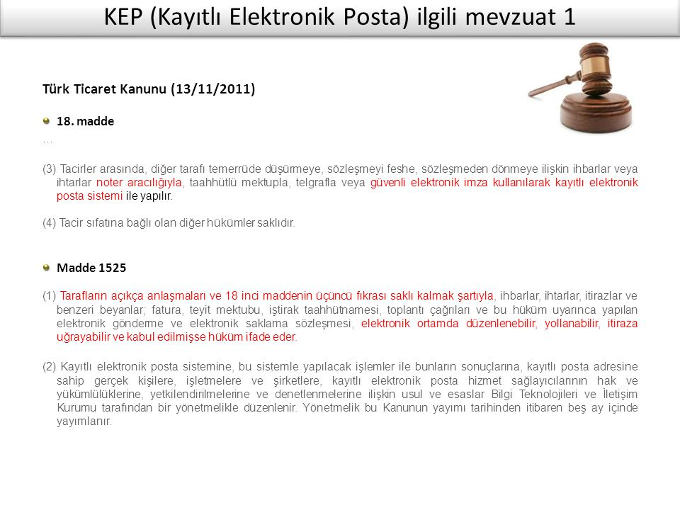 KEP (Kayıtlı Elektronik Posta) ilgili mevzuat 1 Türk Ticaret Kanunu (13/11/2011) 18. madde … (3) Tacirler arasında, diğer tarafı temerrüde düşürmeye,