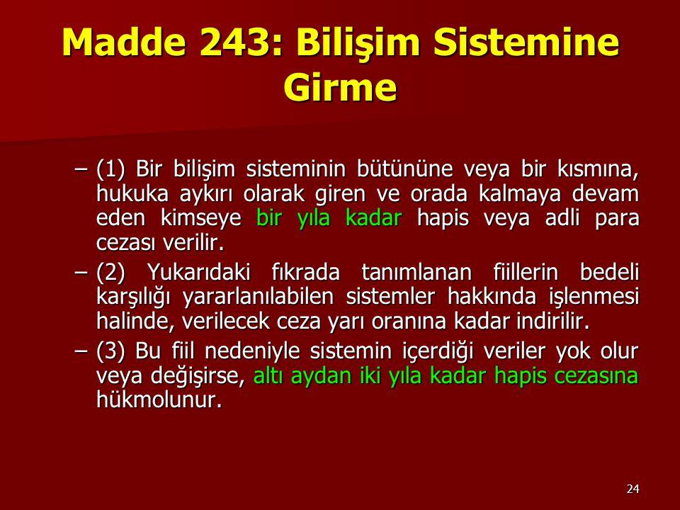 24 Madde 243: Bilişim Sistemine Girme –(1) Bir bilişim sisteminin bütününe veya bir kısmına, hukuka aykırı olarak giren ve orada kalmaya devam eden ki