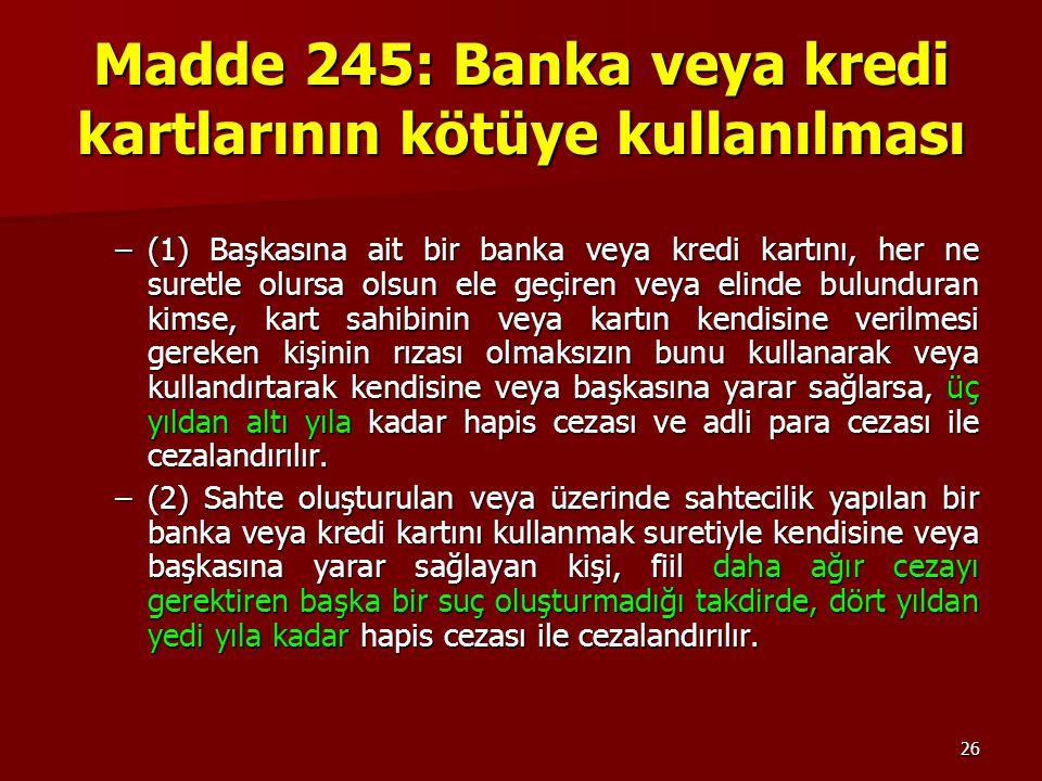 26 Madde 245: Banka veya kredi kartlarının kötüye kullanılması –(1) Başkasına ait bir banka veya kredi kartını, her ne suretle olursa olsun ele geçire