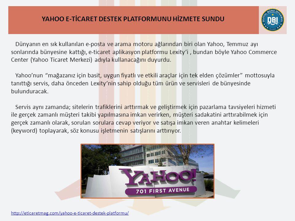 http://eticaretmag.com/yahoo-e-ticaret-destek-platformu/ YAHOO E-TİCARET DESTEK PLATFORMUNU HİZMETE SUNDU Dünyanın en sık kullanılan e-posta ve arama motoru ağlarından biri olan Yahoo, Temmuz ayı sonlarında bünyesine kattığı, e-ticaret aplikasyon platformu Lexity'i, bundan böyle Yahoo Commerce Center (Yahoo Ticaret Merkezi) adıyla kullanacağını duyurdu.
