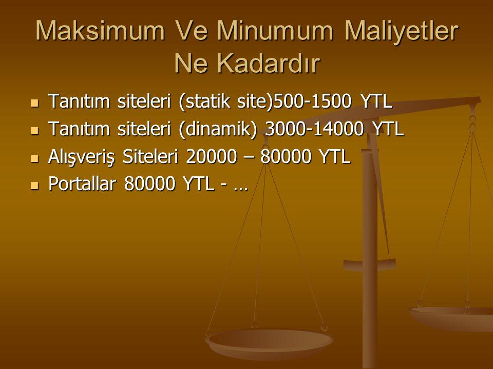 Maksimum Ve Minumum Maliyetler Ne Kadardır Tanıtım siteleri (statik site)500-1500 YTL Tanıtım siteleri (statik site)500-1500 YTL Tanıtım siteleri (dinamik) 3000-14000 YTL Tanıtım siteleri (dinamik) 3000-14000 YTL Alışveriş Siteleri 20000 – 80000 YTL Alışveriş Siteleri 20000 – 80000 YTL Portallar 80000 YTL - … Portallar 80000 YTL - …