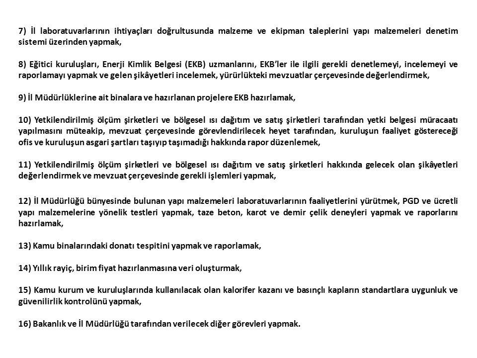 7) İl laboratuvarlarının ihtiyaçları doğrultusunda malzeme ve ekipman taleplerini yapı malzemeleri denetim sistemi üzerinden yapmak, 8) Eğitici kuruluşları, Enerji Kimlik Belgesi (EKB) uzmanlarını, EKB'ler ile ilgili gerekli denetlemeyi, incelemeyi ve raporlamayı yapmak ve gelen şikâyetleri incelemek, yürürlükteki mevzuatlar çerçevesinde değerlendirmek, 9) İl Müdürlüklerine ait binalara ve hazırlanan projelere EKB hazırlamak, 10) Yetkilendirilmiş ölçüm şirketleri ve bölgesel ısı dağıtım ve satış şirketleri tarafından yetki belgesi müracaatı yapılmasını müteakip, mevzuat çerçevesinde görevlendirilecek heyet tarafından, kuruluşun faaliyet göstereceği ofis ve kuruluşun asgari şartları taşıyıp taşımadığı hakkında rapor düzenlemek, 11) Yetkilendirilmiş ölçüm şirketleri ve bölgesel ısı dağıtım ve satış şirketleri hakkında gelecek olan şikâyetleri değerlendirmek ve mevzuat çerçevesinde gerekli işlemleri yapmak, 12) İl Müdürlüğü bünyesinde bulunan yapı malzemeleri laboratuvarlarının faaliyetlerini yürütmek, PGD ve ücretli yapı malzemelerine yönelik testleri yapmak, taze beton, karot ve demir çelik deneyleri yapmak ve raporlarını hazırlamak, 13) Kamu binalarındaki donatı tespitini yapmak ve raporlamak, 14) Yıllık rayiç, birim fiyat hazırlanmasına veri oluşturmak, 15) Kamu kurum ve kuruluşlarında kullanılacak olan kalorifer kazanı ve basınçlı kapların standartlara uygunluk ve güvenilirlik kontrolünü yapmak, 16) Bakanlık ve İl Müdürlüğü tarafından verilecek diğer görevleri yapmak.
