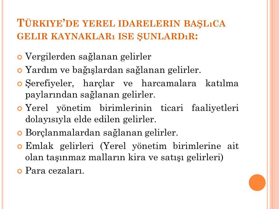 T ÜRKIYE ' DE YEREL IDARELERIN BAŞLıCA GELIR KAYNAKLARı ISE ŞUNLARDıR : Vergilerden sağlanan gelirler Yardım ve bağışlardan sağlanan gelirler.