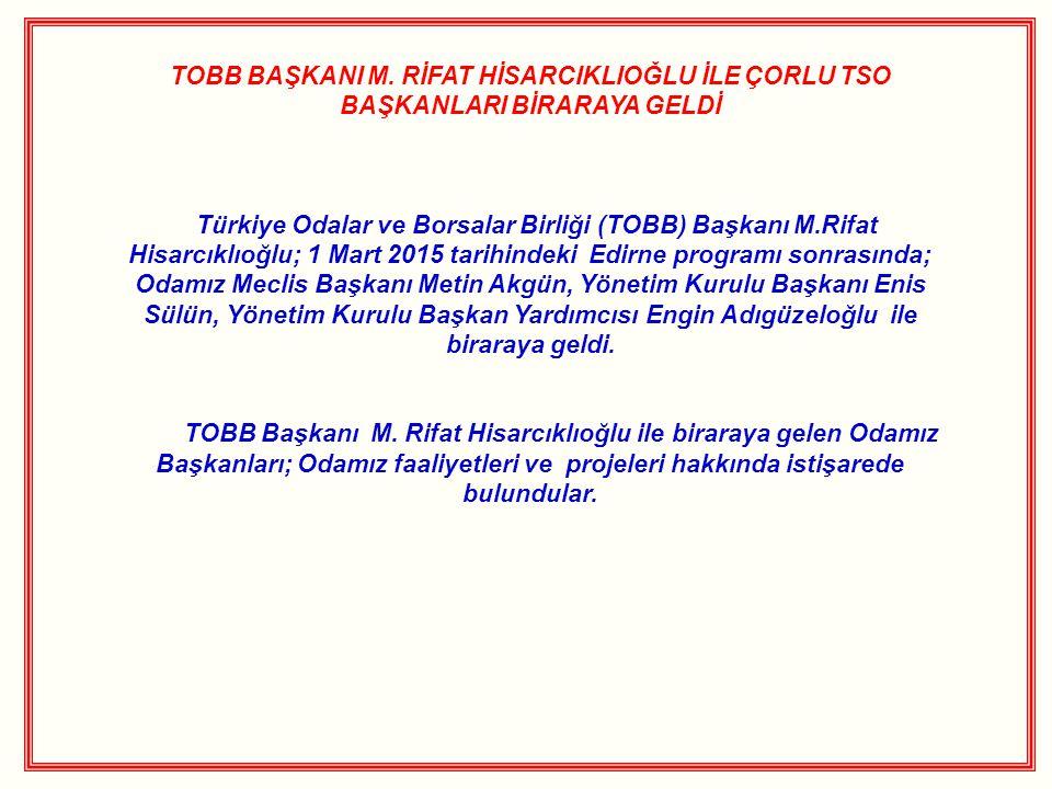 TOBB BAŞKANI M. RİFAT HİSARCIKLIOĞLU İLE ÇORLU TSO BAŞKANLARI BİRARAYA GELDİ Türkiye Odalar ve Borsalar Birliği (TOBB) Başkanı M.Rifat Hisarcıklıoğlu;