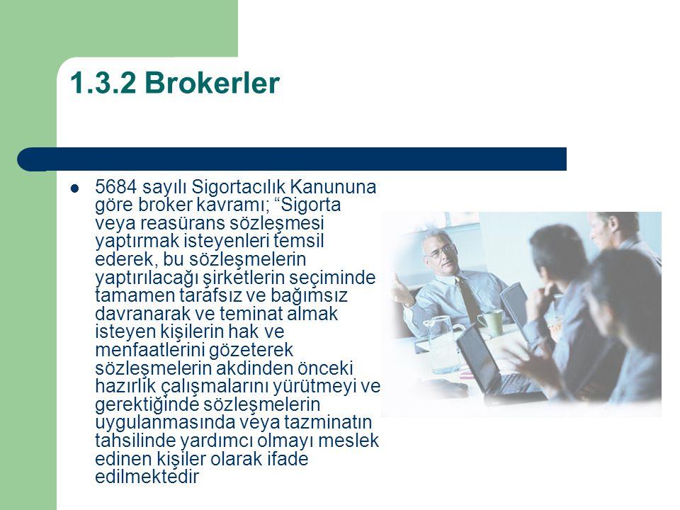 1.3.2 Brokerler 5684 sayılı Sigortacılık Kanununa göre broker kavramı; Sigorta veya reasürans sözleşmesi yaptırmak isteyenleri temsil ederek, bu sözleşmelerin yaptırılacağı şirketlerin seçiminde tamamen tarafsız ve bağımsız davranarak ve teminat almak isteyen kişilerin hak ve menfaatlerini gözeterek sözleşmelerin akdinden önceki hazırlık çalışmalarını yürütmeyi ve gerektiğinde sözleşmelerin uygulanmasında veya tazminatın tahsilinde yardımcı olmayı meslek edinen kişiler olarak ifade edilmektedir