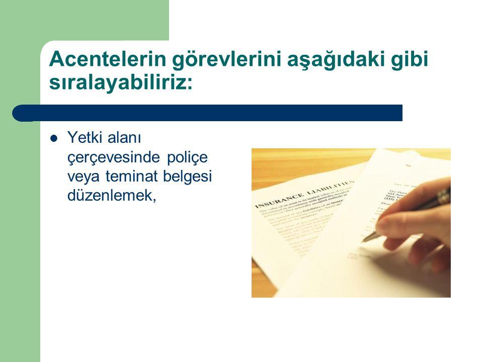 Acentelerin görevlerini aşağıdaki gibi sıralayabiliriz: Yetki alanı çerçevesinde poliçe veya teminat belgesi düzenlemek,