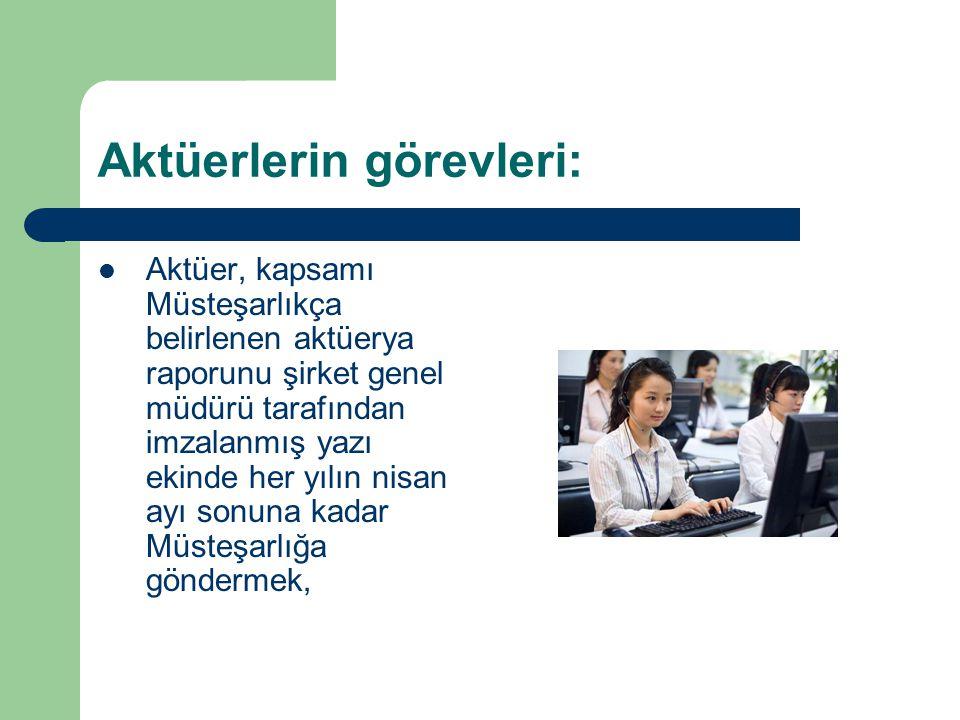 Aktüerlerin görevleri: Aktüer, kapsamı Müsteşarlıkça belirlenen aktüerya raporunu şirket genel müdürü tarafından imzalanmış yazı ekinde her yılın nisa