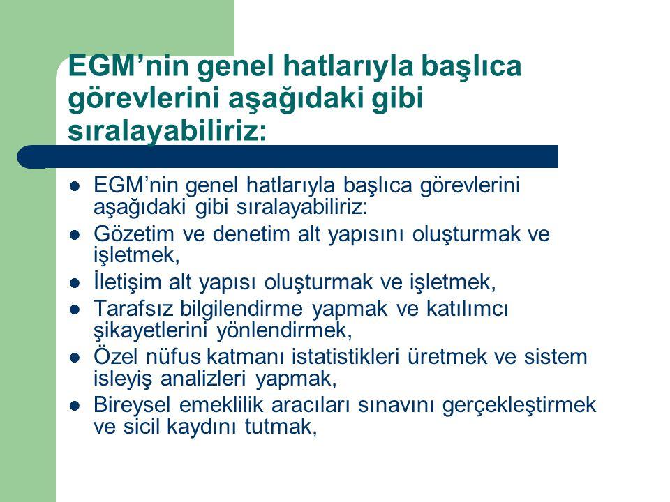 EGM'nin genel hatlarıyla başlıca görevlerini aşağıdaki gibi sıralayabiliriz: Gözetim ve denetim alt yapısını oluşturmak ve işletmek, İletişim alt yapısı oluşturmak ve işletmek, Tarafsız bilgilendirme yapmak ve katılımcı şikayetlerini yönlendirmek, Özel nüfus katmanı istatistikleri üretmek ve sistem isleyiş analizleri yapmak, Bireysel emeklilik aracıları sınavını gerçekleştirmek ve sicil kaydını tutmak,