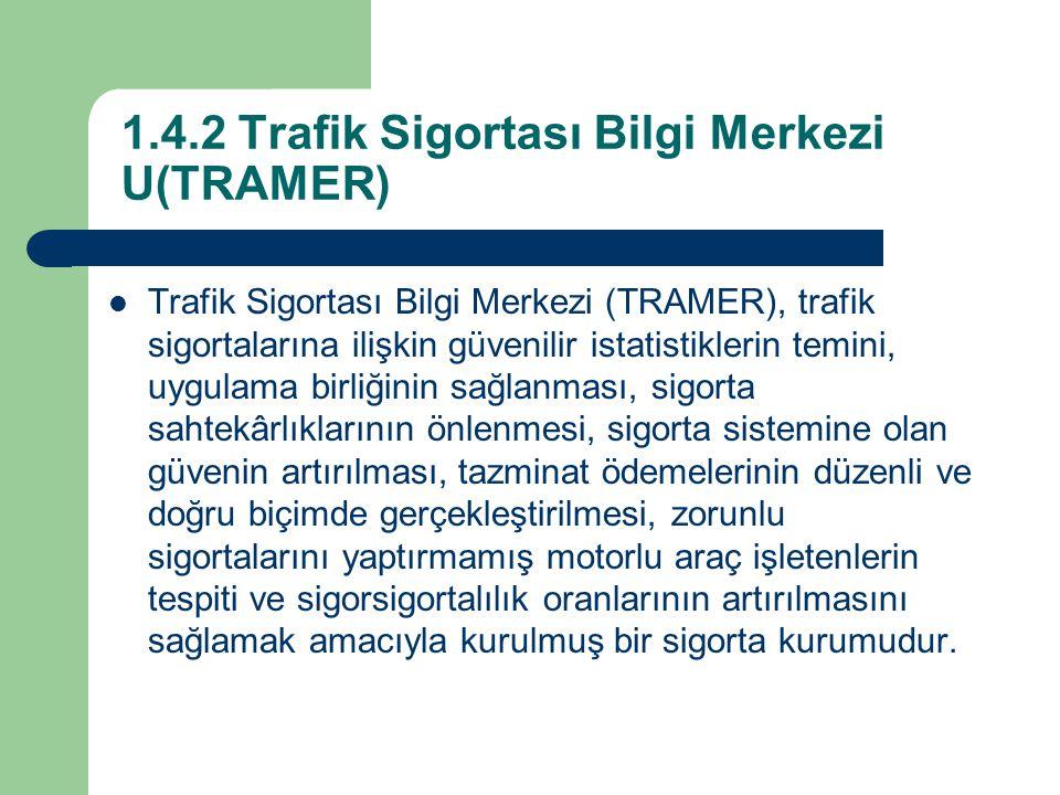 1.4.2 Trafik Sigortası Bilgi Merkezi U(TRAMER) Trafik Sigortası Bilgi Merkezi (TRAMER), trafik sigortalarına ilişkin güvenilir istatistiklerin temini, uygulama birliğinin sağlanması, sigorta sahtekârlıklarının önlenmesi, sigorta sistemine olan güvenin artırılması, tazminat ödemelerinin düzenli ve doğru biçimde gerçekleştirilmesi, zorunlu sigortalarını yaptırmamış motorlu araç işletenlerin tespiti ve sigorsigortalılık oranlarının artırılmasını sağlamak amacıyla kurulmuş bir sigorta kurumudur.
