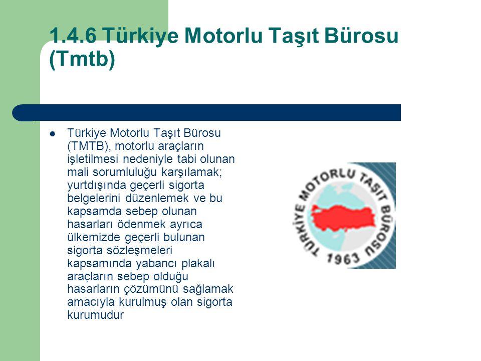 1.4.6 Türkiye Motorlu Taşıt Bürosu (Tmtb) Türkiye Motorlu Taşıt Bürosu (TMTB), motorlu araçların işletilmesi nedeniyle tabi olunan mali sorumluluğu karşılamak; yurtdışında geçerli sigorta belgelerini düzenlemek ve bu kapsamda sebep olunan hasarları ödenmek ayrıca ülkemizde geçerli bulunan sigorta sözleşmeleri kapsamında yabancı plakalı araçların sebep olduğu hasarların çözümünü sağlamak amacıyla kurulmuş olan sigorta kurumudur