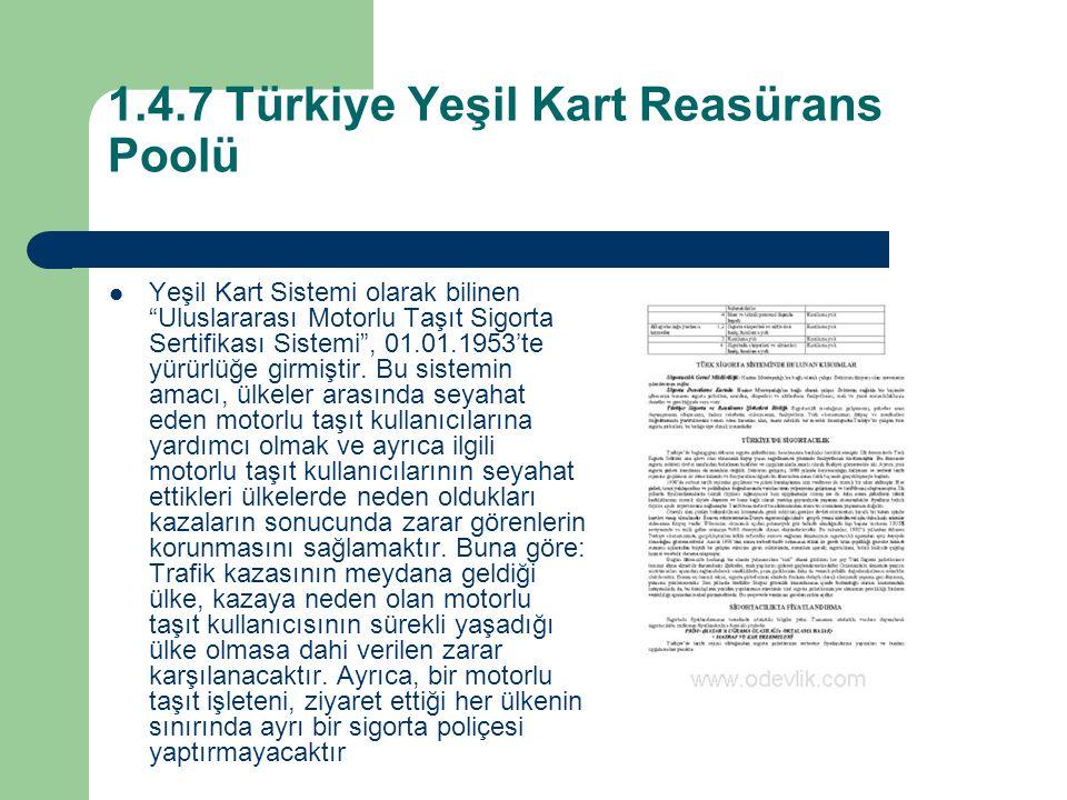 1.4.7 Türkiye Yeşil Kart Reasürans Poolü Yeşil Kart Sistemi olarak bilinen Uluslararası Motorlu Taşıt Sigorta Sertifikası Sistemi , 01.01.1953'te yürürlüğe girmiştir.