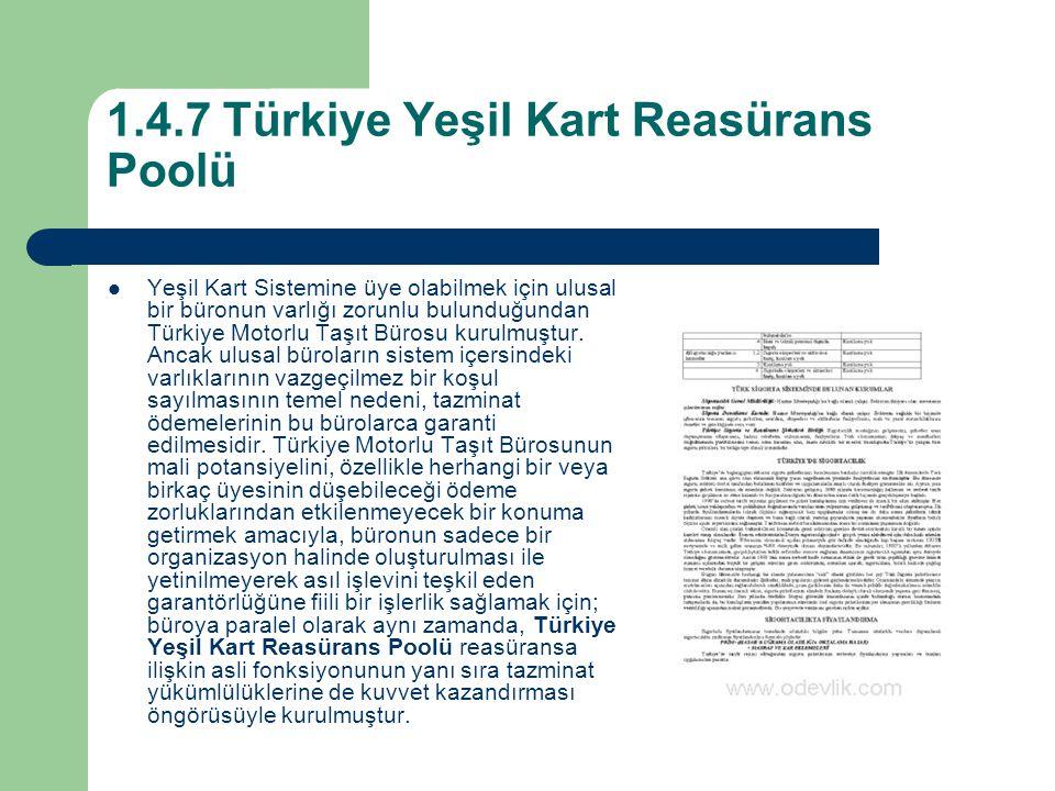 1.4.7 Türkiye Yeşil Kart Reasürans Poolü Yeşil Kart Sistemine üye olabilmek için ulusal bir büronun varlığı zorunlu bulunduğundan Türkiye Motorlu Taşıt Bürosu kurulmuştur.