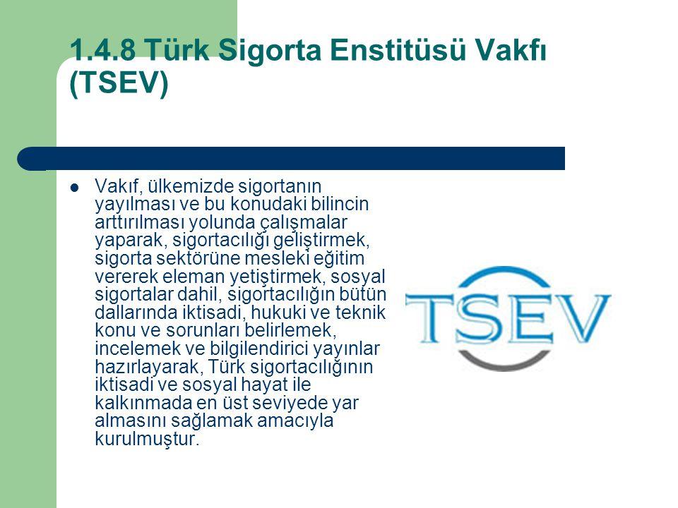 1.4.8 Türk Sigorta Enstitüsü Vakfı (TSEV) Vakıf, ülkemizde sigortanın yayılması ve bu konudaki bilincin arttırılması yolunda çalışmalar yaparak, sigortacılığı geliştirmek, sigorta sektörüne mesleki eğitim vererek eleman yetiştirmek, sosyal sigortalar dahil, sigortacılığın bütün dallarında iktisadi, hukuki ve teknik konu ve sorunları belirlemek, incelemek ve bilgilendirici yayınlar hazırlayarak, Türk sigortacılığının iktisadi ve sosyal hayat ile kalkınmada en üst seviyede yar almasını sağlamak amacıyla kurulmuştur.