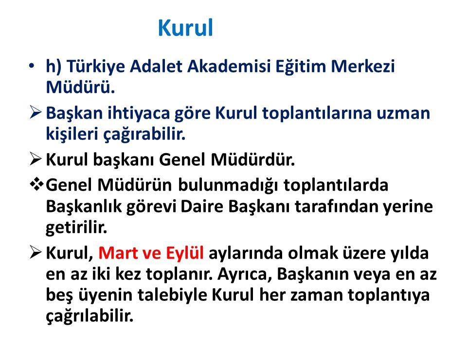 Kurul h) Türkiye Adalet Akademisi Eğitim Merkezi Müdürü.  Başkan ihtiyaca göre Kurul toplantılarına uzman kişileri çağırabilir.  Kurul başkanı Genel