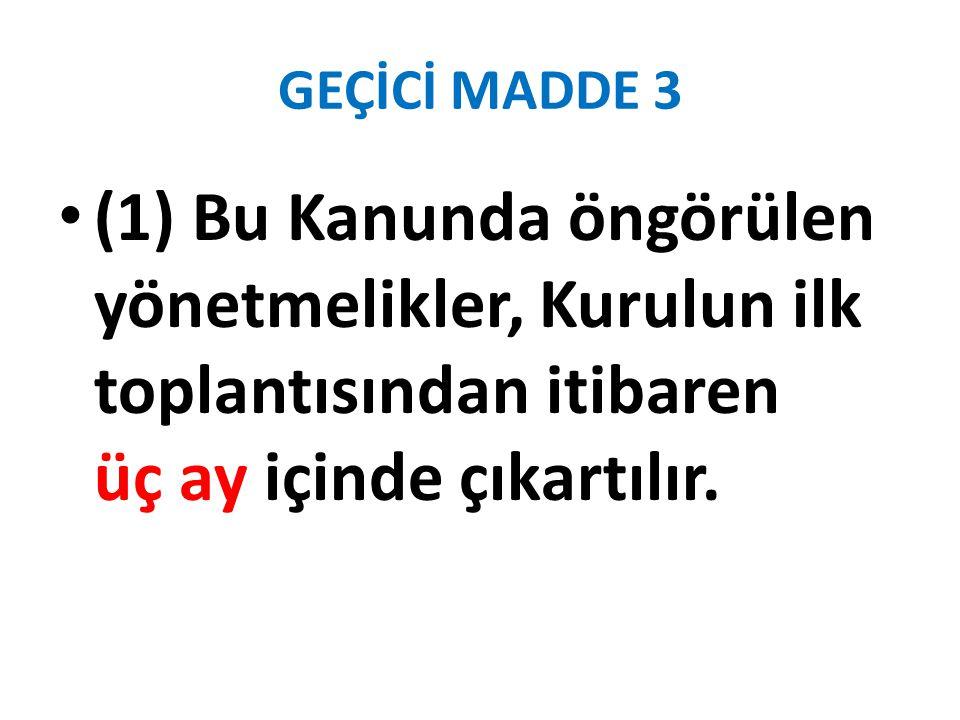 GEÇİCİ MADDE 3 (1) Bu Kanunda öngörülen yönetmelikler, Kurulun ilk toplantısından itibaren üç ay içinde çıkartılır.