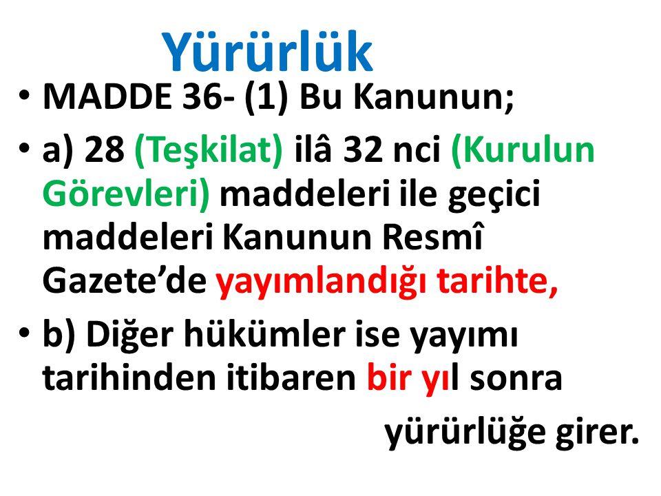 Yürürlük MADDE 36- (1) Bu Kanunun; a) 28 (Teşkilat) ilâ 32 nci (Kurulun Görevleri) maddeleri ile geçici maddeleri Kanunun Resmî Gazete'de yayımlandığı