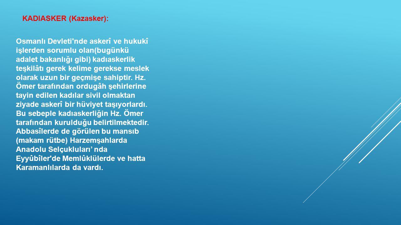 KADIASKER (Kazasker): Osmanlı Devleti'nde askerî ve hukukî işlerden sorumlu olan(bugünkü adalet bakanlığı gibi) kadıaskerlik teşkilâtı gerek kelime ge